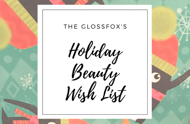 The Glosfox's Holiday Beauty Wish List